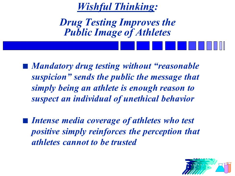 Wishful Thinking: Drug Testing Improves the Public Image of Athletes n Mandatory drug testing without reasonable suspicion sends the public the message that simply being an athlete is enough reason to suspect an individual of unethical behavior n Intense media coverage of athletes who test positive simply reinforces the perception that athletes cannot to be trusted