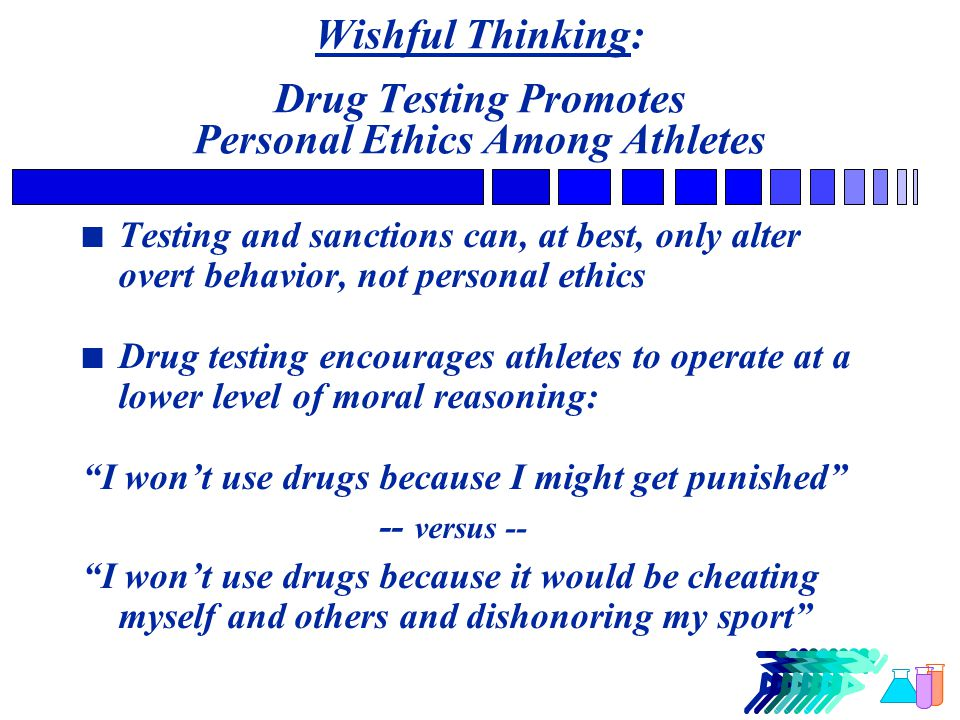 Wishful Thinking: Drug Testing Promotes Personal Ethics Among Athletes n Testing and sanctions can, at best, only alter overt behavior, not personal ethics n Drug testing encourages athletes to operate at a lower level of moral reasoning: I won't use drugs because I might get punished -- versus -- I won't use drugs because it would be cheating myself and others and dishonoring my sport