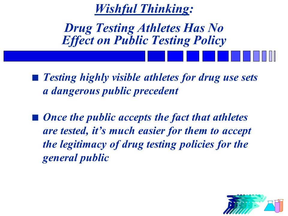 Wishful Thinking: Drug Testing Athletes Has No Effect on Public Testing Policy n Testing highly visible athletes for drug use sets a dangerous public precedent n Once the public accepts the fact that athletes are tested, it's much easier for them to accept the legitimacy of drug testing policies for the general public