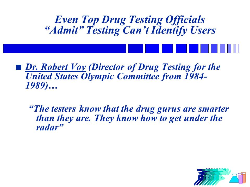 Even Top Drug Testing Officials Admit Testing Can't Identify Users Wade Exum (Director, USOC Drug Control from 1991-2000)… The USOC does not run a doping control program, they run a controlled doping program