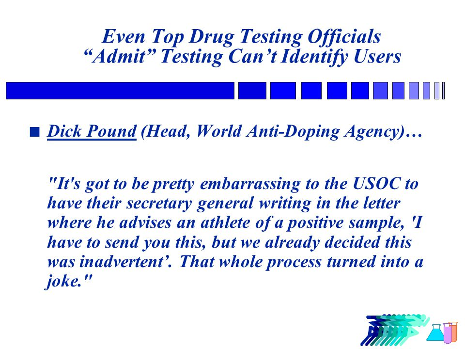 Even Top Drug Testing Officials Admit Testing Can't Identify Users n Dick Pound (Head, World Anti-Doping Agency)… It s got to be pretty embarrassing to the USOC to have their secretary general writing in the letter where he advises an athlete of a positive sample, I have to send you this, but we already decided this was inadvertent'.