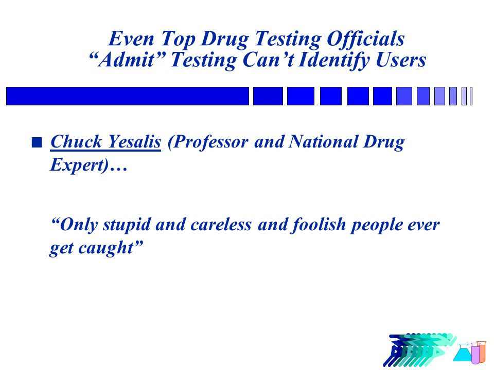 Even Top Drug Testing Officials Admit Testing Can't Identify Users Chuck Yesalis (Professor and National Drug Expert)… Only stupid and careless and foolish people ever get caught