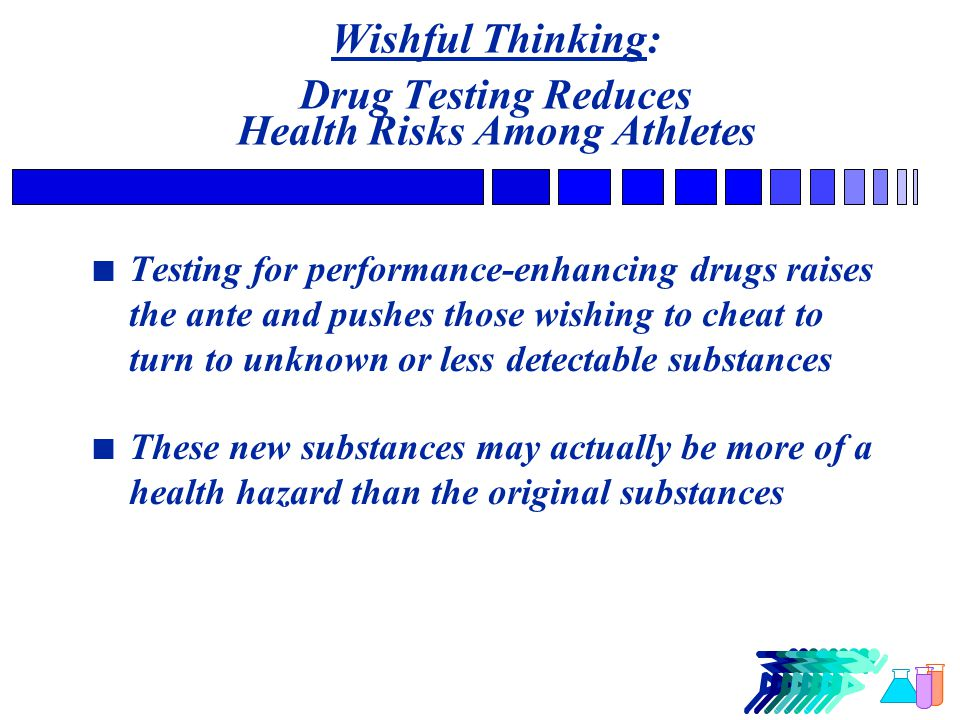 Wishful Thinking: Drug Testing Reduces Health Risks Among Athletes n Testing for performance-enhancing drugs raises the ante and pushes those wishing to cheat to turn to unknown or less detectable substances n These new substances may actually be more of a health hazard than the original substances