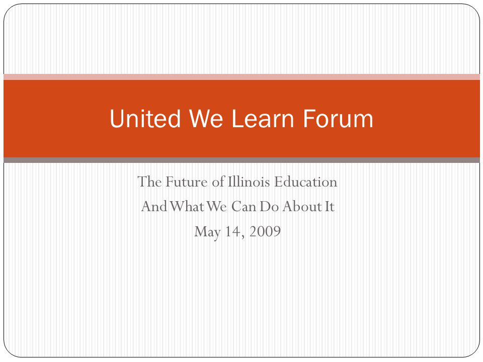 The Future of Illinois Education And What We Can Do About It May 14, 2009 United We Learn Forum
