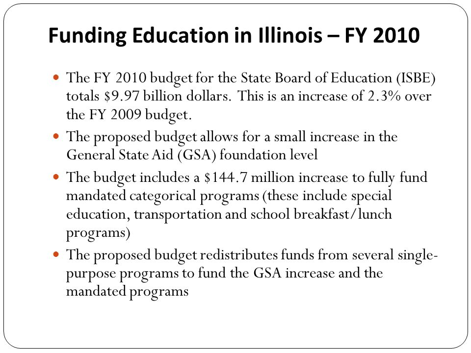 Funding Education in Illinois – FY 2010 The FY 2010 budget for the State Board of Education (ISBE) totals $9.97 billion dollars.