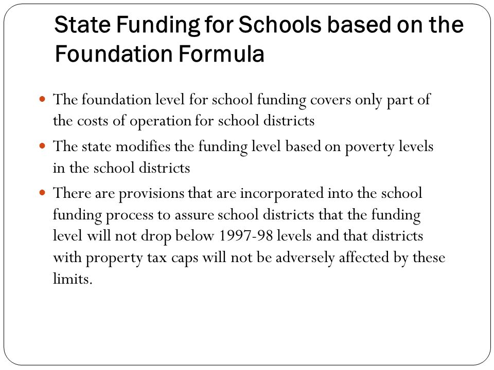 State Funding for Schools based on the Foundation Formula The foundation level for school funding covers only part of the costs of operation for school districts The state modifies the funding level based on poverty levels in the school districts There are provisions that are incorporated into the school funding process to assure school districts that the funding level will not drop below 1997-98 levels and that districts with property tax caps will not be adversely affected by these limits.