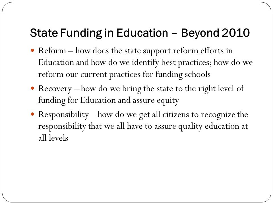 State Funding in Education – Beyond 2010 Reform – how does the state support reform efforts in Education and how do we identify best practices; how do we reform our current practices for funding schools Recovery – how do we bring the state to the right level of funding for Education and assure equity Responsibility – how do we get all citizens to recognize the responsibility that we all have to assure quality education at all levels
