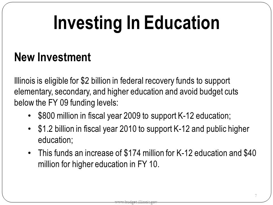 Investing In Education New Investment Illinois is eligible for $2 billion in federal recovery funds to support elementary, secondary, and higher education and avoid budget cuts below the FY 09 funding levels: $800 million in fiscal year 2009 to support K-12 education; $1.2 billion in fiscal year 2010 to support K-12 and public higher education; This funds an increase of $174 million for K-12 education and $40 million for higher education in FY 10.