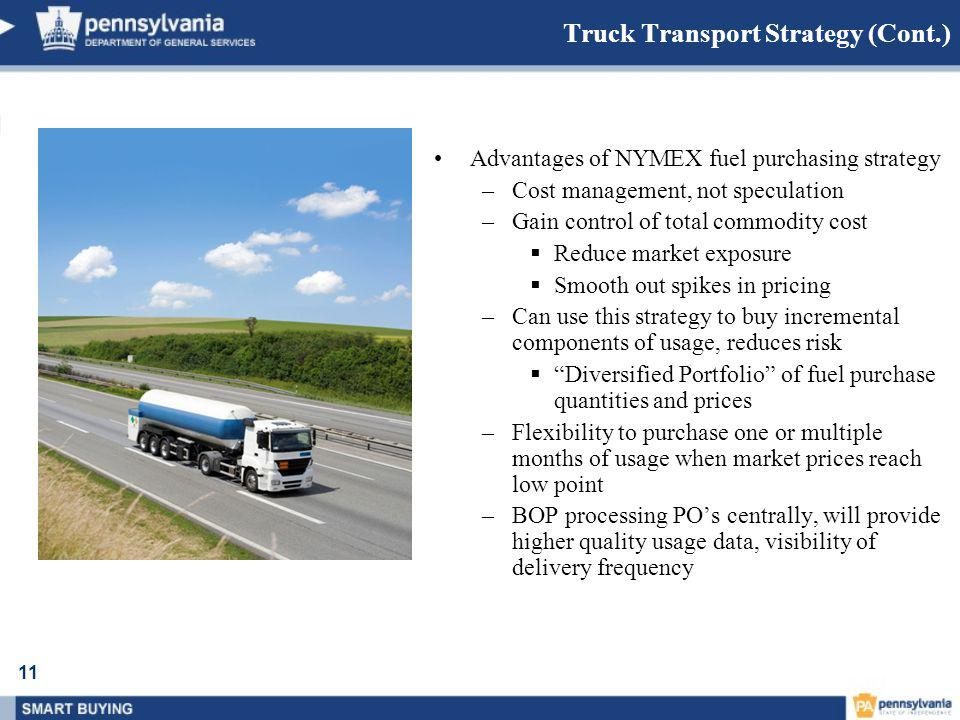 11 Truck Transport Strategy (Cont.) Advantages of NYMEX fuel purchasing strategy –Cost management, not speculation –Gain control of total commodity cost  Reduce market exposure  Smooth out spikes in pricing –Can use this strategy to buy incremental components of usage, reduces risk  Diversified Portfolio of fuel purchase quantities and prices –Flexibility to purchase one or multiple months of usage when market prices reach low point –BOP processing PO's centrally, will provide higher quality usage data, visibility of delivery frequency