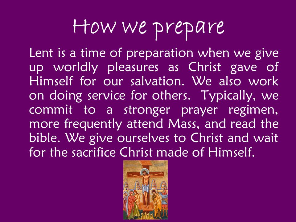 How we prepare Lent is a time of preparation when we give up worldly pleasures as Christ gave of Himself for our salvation. We also work on doing serv