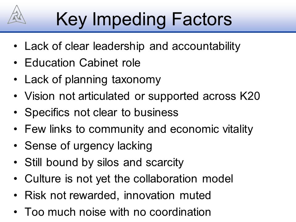 Key Impeding Factors Lack of clear leadership and accountability Education Cabinet role Lack of planning taxonomy Vision not articulated or supported across K20 Specifics not clear to business Few links to community and economic vitality Sense of urgency lacking Still bound by silos and scarcity Culture is not yet the collaboration model Risk not rewarded, innovation muted Too much noise with no coordination