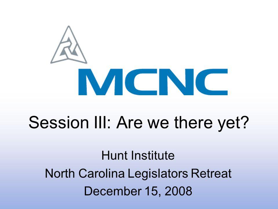 Session III: Are we there yet? Hunt Institute North Carolina Legislators Retreat December 15, 2008