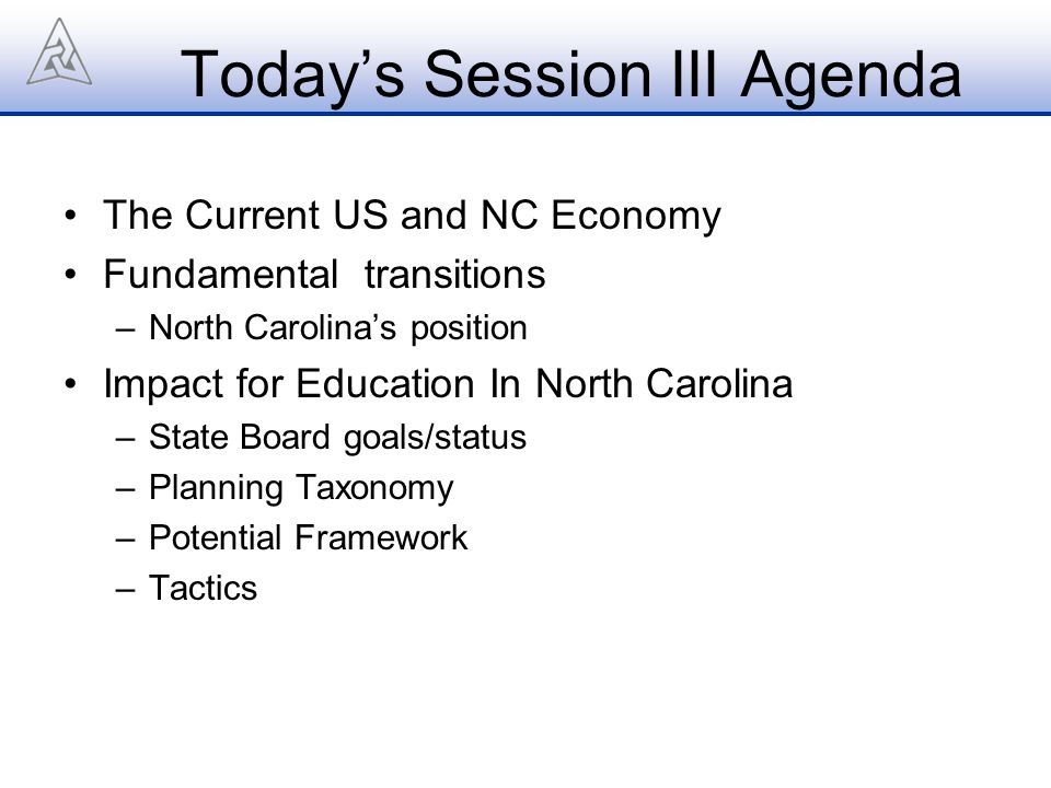 Today's Session III Agenda The Current US and NC Economy Fundamental transitions –North Carolina's position Impact for Education In North Carolina –State Board goals/status –Planning Taxonomy –Potential Framework –Tactics