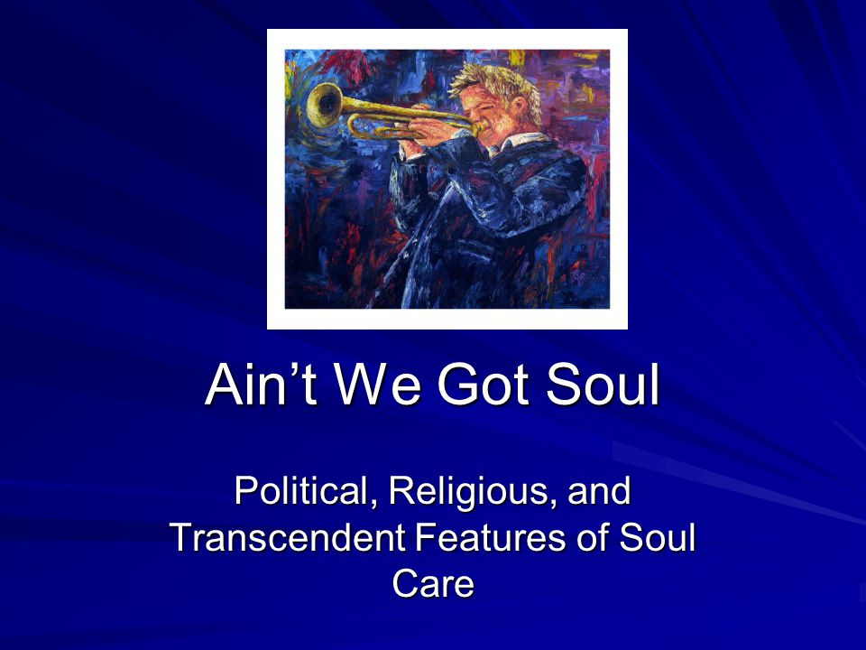 Ain't We Got Soul Political, Religious, and Transcendent Features of Soul Care