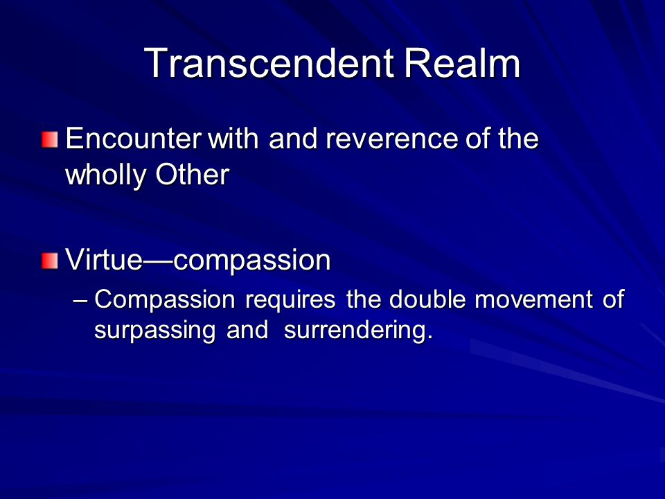 Transcendent Realm Encounter with and reverence of the wholly Other Virtue—compassion –Compassion requires the double movement of surpassing and surrendering.