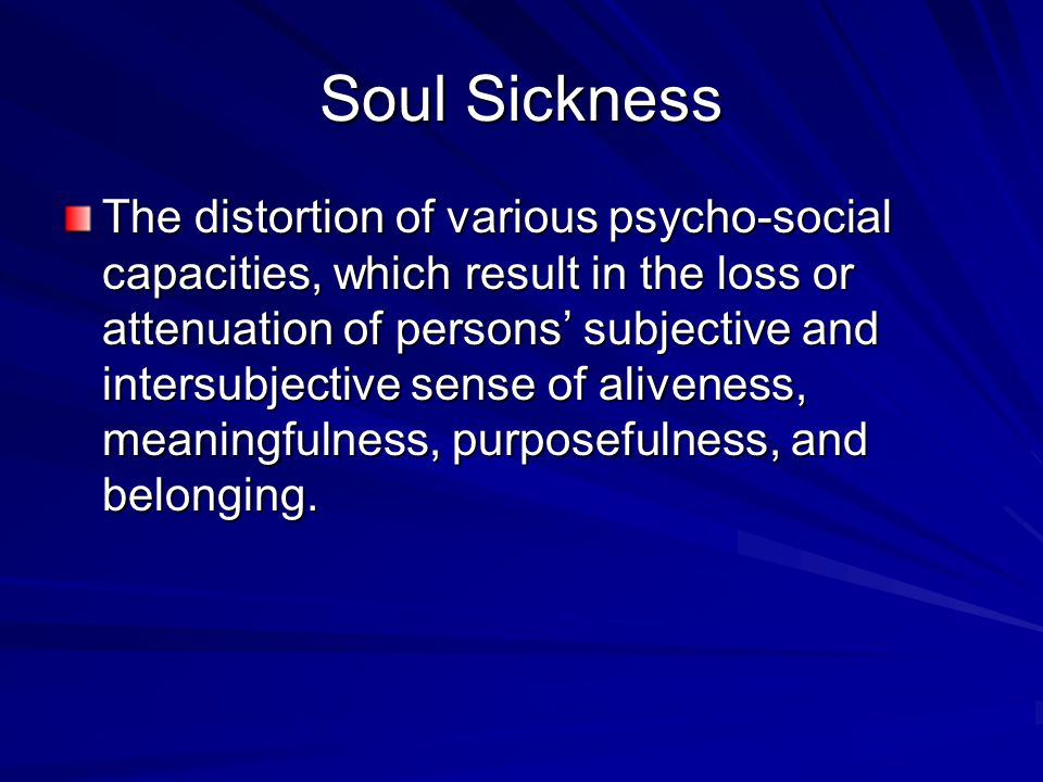 Soul Sickness The distortion of various psycho-social capacities, which result in the loss or attenuation of persons' subjective and intersubjective sense of aliveness, meaningfulness, purposefulness, and belonging.