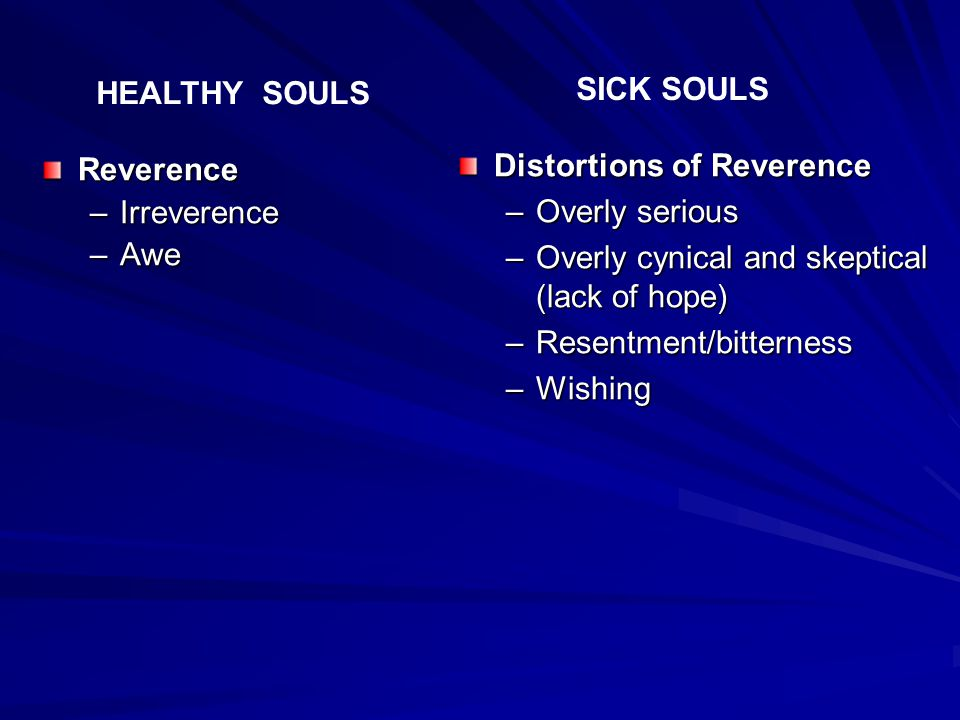 Reverence –Irreverence –Awe Distortions of Reverence –Overly serious –Overly cynical and skeptical (lack of hope) –Resentment/bitterness –Wishing HEALTHY SOULS SICK SOULS