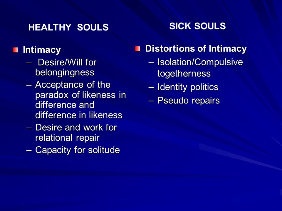Intimacy – Desire/Will for belongingness –Acceptance of the paradox of likeness in difference and difference in likeness –Desire and work for relational repair –Capacity for solitude Distortions of Intimacy –Isolation/Compulsive togetherness –Identity politics –Pseudo repairs HEALTHY SOULS SICK SOULS