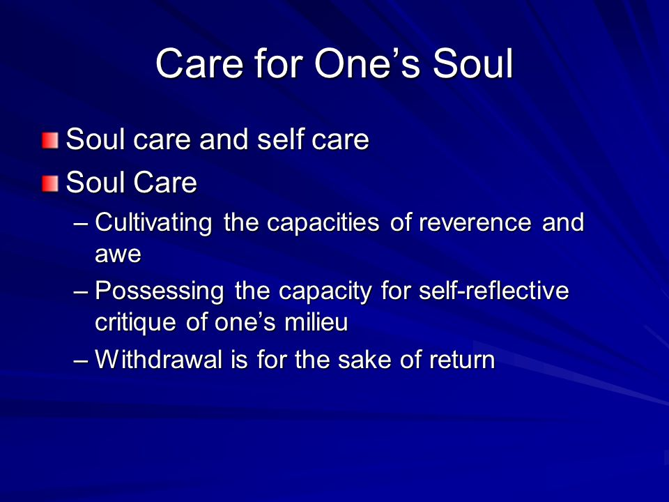 Care for One's Soul Soul care and self care Soul Care –Cultivating the capacities of reverence and awe –Possessing the capacity for self-reflective critique of one's milieu –Withdrawal is for the sake of return