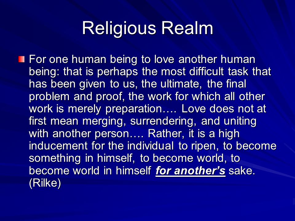 Religious Realm For one human being to love another human being: that is perhaps the most difficult task that has been given to us, the ultimate, the final problem and proof, the work for which all other work is merely preparation….