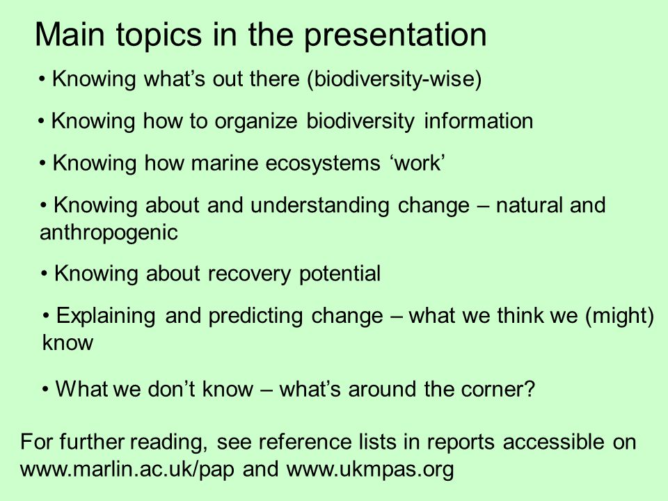 Main topics in the presentation Knowing what's out there (biodiversity-wise) Knowing how to organize biodiversity information Knowing how marine ecosystems 'work' Knowing about and understanding change – natural and anthropogenic Knowing about recovery potential Explaining and predicting change – what we think we (might) know What we don't know – what's around the corner.