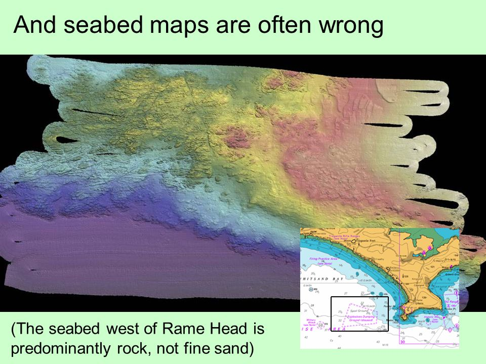 And seabed maps are often wrong (The seabed west of Rame Head is predominantly rock, not fine sand)