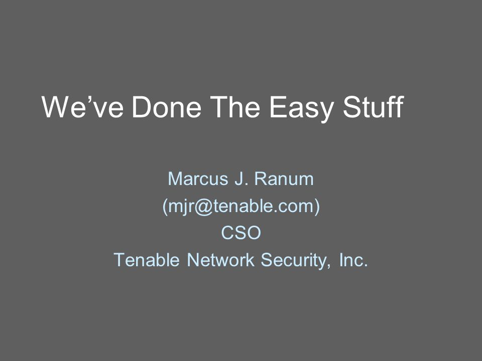 We've Done The Easy Stuff Marcus J. Ranum (mjr@tenable.com) CSO Tenable Network Security, Inc.