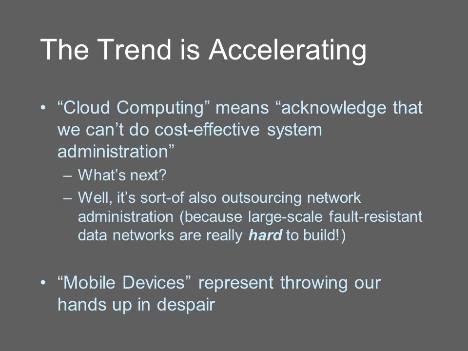 The Trend is Accelerating Cloud Computing means acknowledge that we can't do cost-effective system administration –What's next.