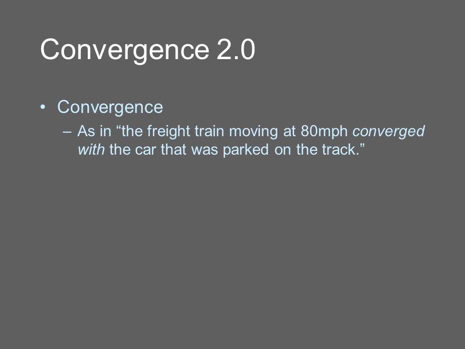 Convergence 2.0 Convergence –As in the freight train moving at 80mph converged with the car that was parked on the track.