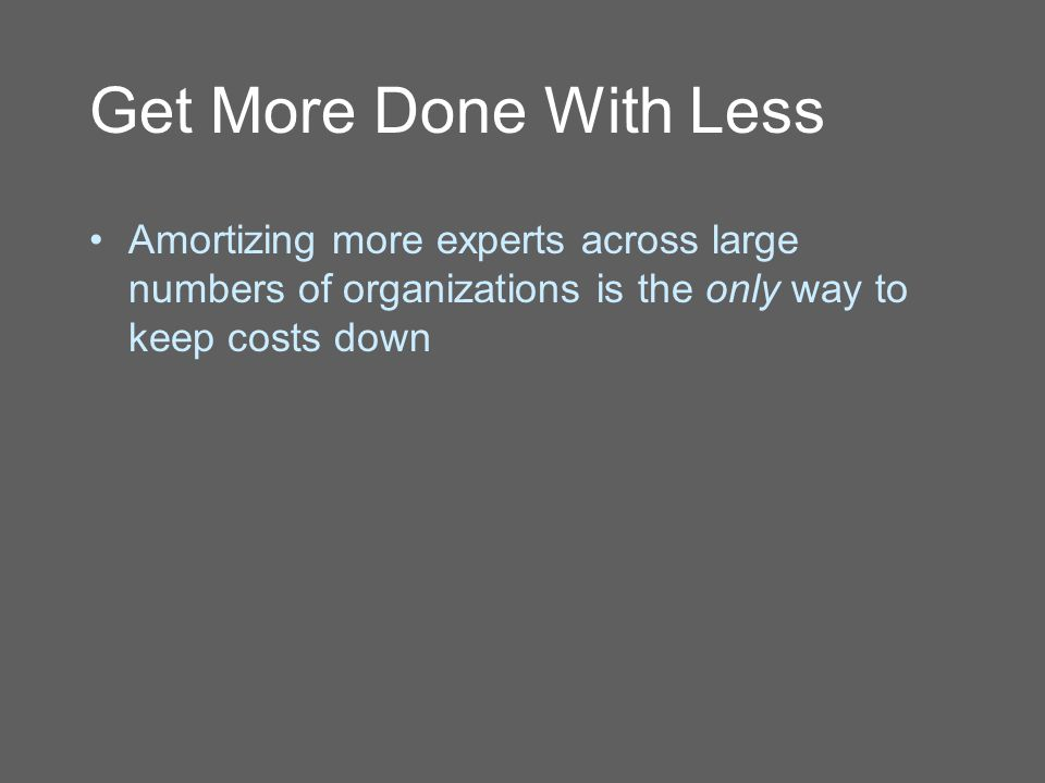 Get More Done With Less Amortizing more experts across large numbers of organizations is the only way to keep costs down