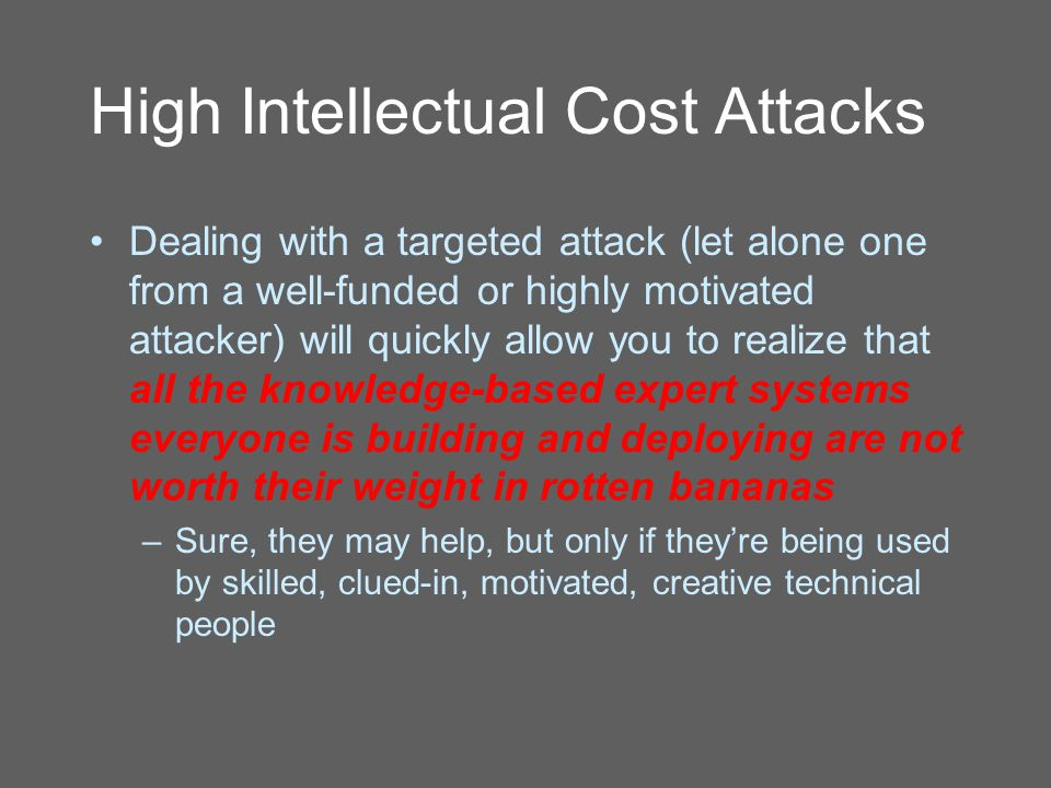 High Intellectual Cost Attacks Dealing with a targeted attack (let alone one from a well-funded or highly motivated attacker) will quickly allow you to realize that all the knowledge-based expert systems everyone is building and deploying are not worth their weight in rotten bananas –Sure, they may help, but only if they're being used by skilled, clued-in, motivated, creative technical people
