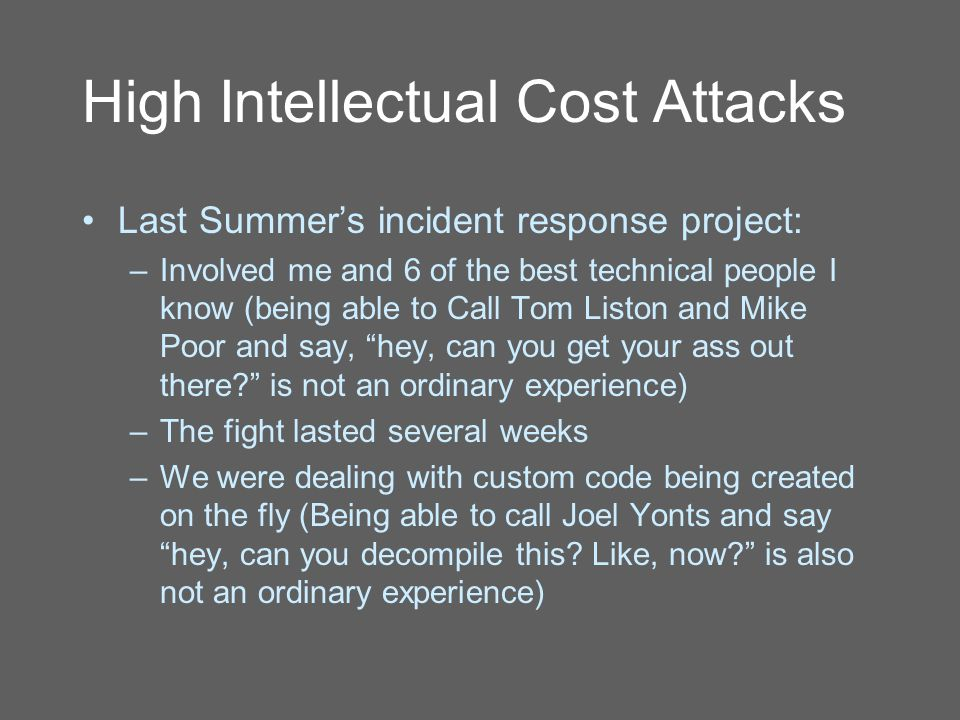 High Intellectual Cost Attacks Last Summer's incident response project: –Involved me and 6 of the best technical people I know (being able to Call Tom Liston and Mike Poor and say, hey, can you get your ass out there is not an ordinary experience) –The fight lasted several weeks –We were dealing with custom code being created on the fly (Being able to call Joel Yonts and say hey, can you decompile this.