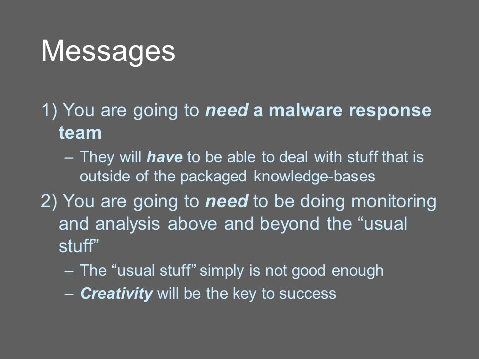 Messages 1) You are going to need a malware response team –They will have to be able to deal with stuff that is outside of the packaged knowledge-bases 2) You are going to need to be doing monitoring and analysis above and beyond the usual stuff –The usual stuff simply is not good enough –Creativity will be the key to success