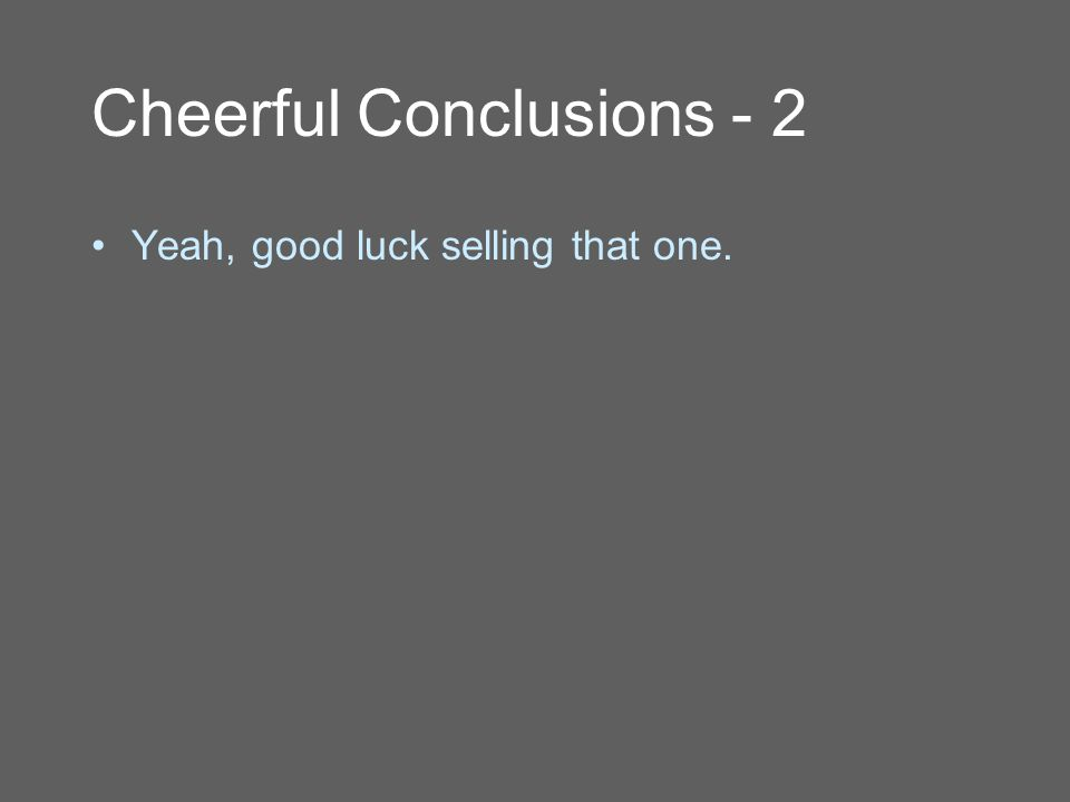 Cheerful Conclusions - 2 Yeah, good luck selling that one.