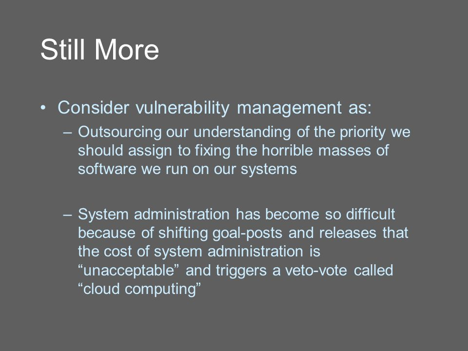 Still More Consider vulnerability management as: –Outsourcing our understanding of the priority we should assign to fixing the horrible masses of software we run on our systems –System administration has become so difficult because of shifting goal-posts and releases that the cost of system administration is unacceptable and triggers a veto-vote called cloud computing