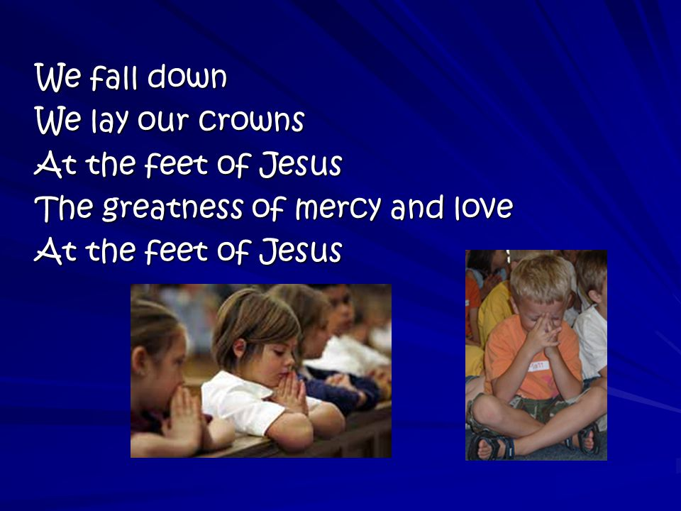 We fall down We lay our crowns At the feet of Jesus The greatness of mercy and love At the feet of Jesus
