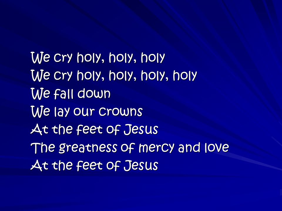 We cry holy, holy, holy We cry holy, holy, holy, holy We fall down We lay our crowns At the feet of Jesus The greatness of mercy and love At the feet