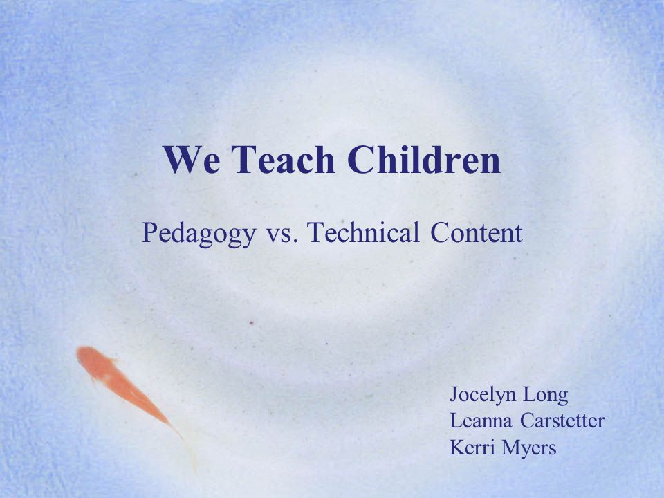We Teach Children Pedagogy vs. Technical Content Jocelyn Long Leanna Carstetter Kerri Myers