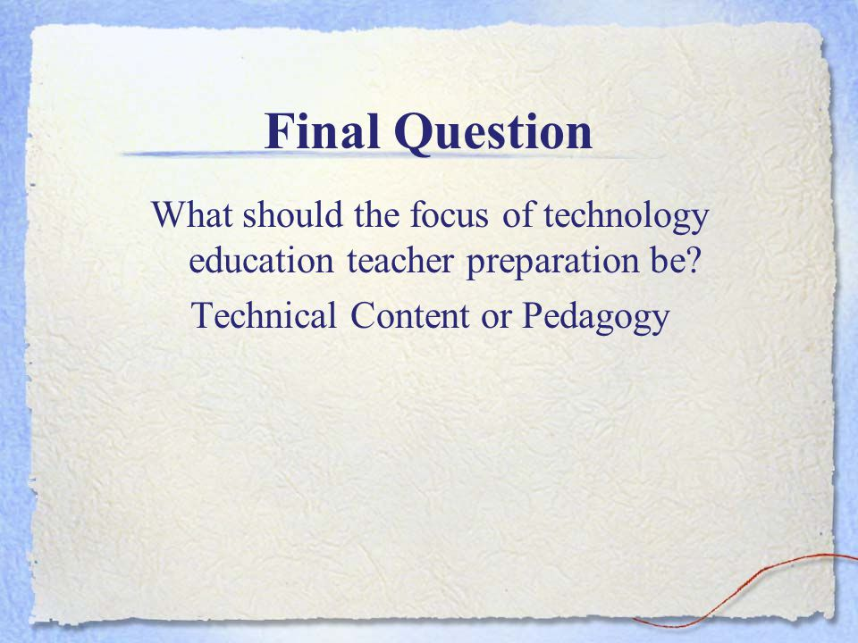 Final Question What should the focus of technology education teacher preparation be? Technical Content or Pedagogy
