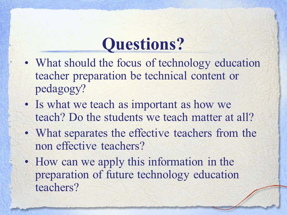 Questions? What should the focus of technology education teacher preparation be technical content or pedagogy? Is what we teach as important as how we