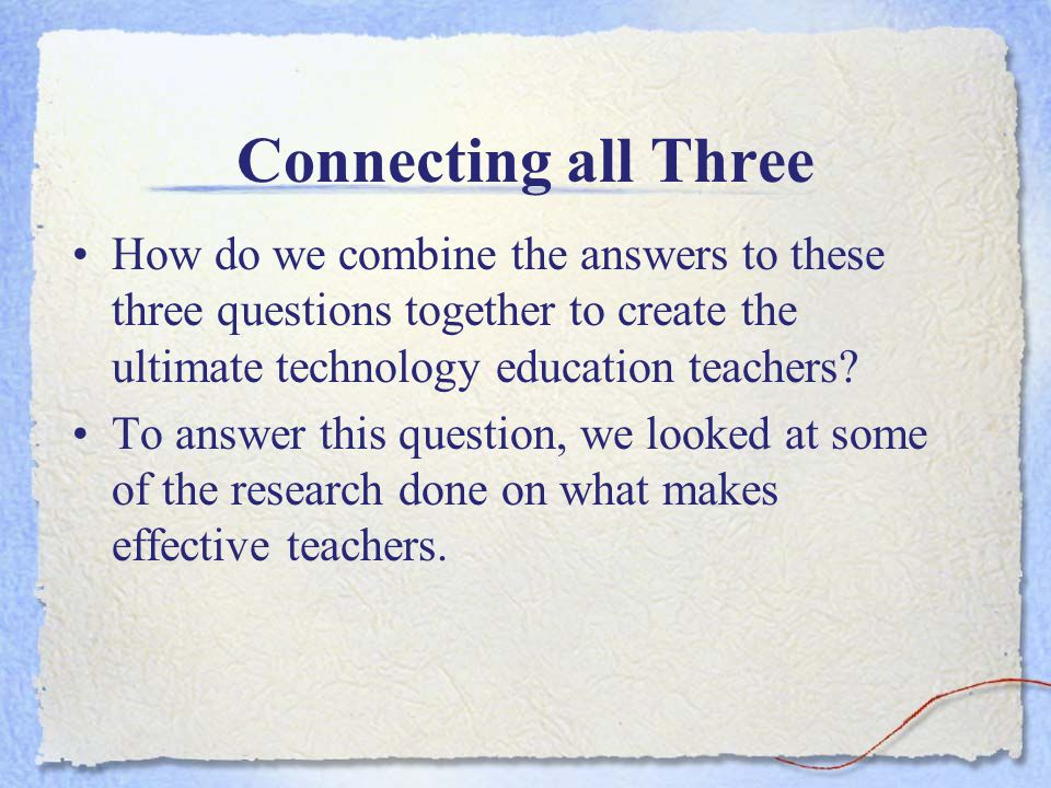 Connecting all Three How do we combine the answers to these three questions together to create the ultimate technology education teachers.