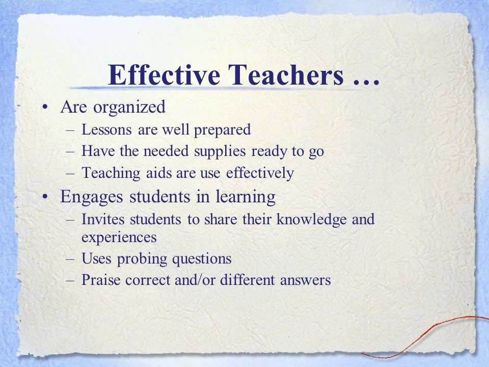 Effective Teachers … Are organized –Lessons are well prepared –Have the needed supplies ready to go –Teaching aids are use effectively Engages students in learning –Invites students to share their knowledge and experiences –Uses probing questions –Praise correct and/or different answers