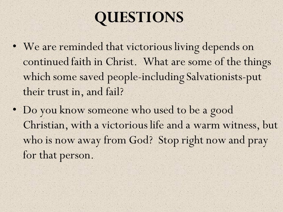 QUESTIONS We are reminded that victorious living depends on continued faith in Christ. What are some of the things which some saved people-including S