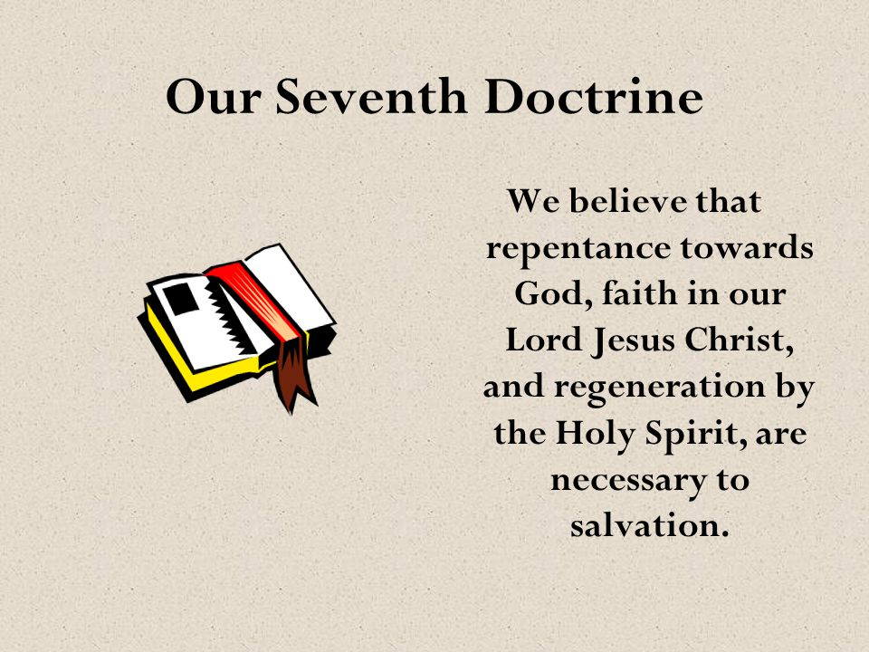 We believe that repentance towards God, faith in our Lord Jesus Christ, and regeneration by the Holy Spirit, are necessary to salvation. Our Seventh D