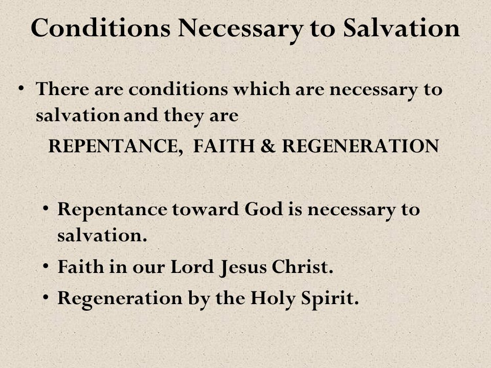 Conditions Necessary to Salvation There are conditions which are necessary to salvation and they are REPENTANCE, FAITH & REGENERATION Repentance towar