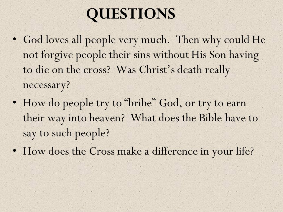 QUESTIONS God loves all people very much. Then why could He not forgive people their sins without His Son having to die on the cross? Was Christ's dea