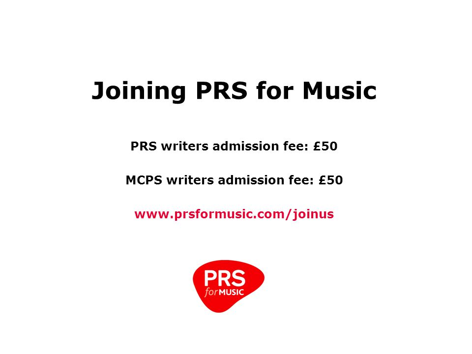 Joining PRS for Music PRS writers admission fee: £50 MCPS writers admission fee: £50 www.prsformusic.com/joinus