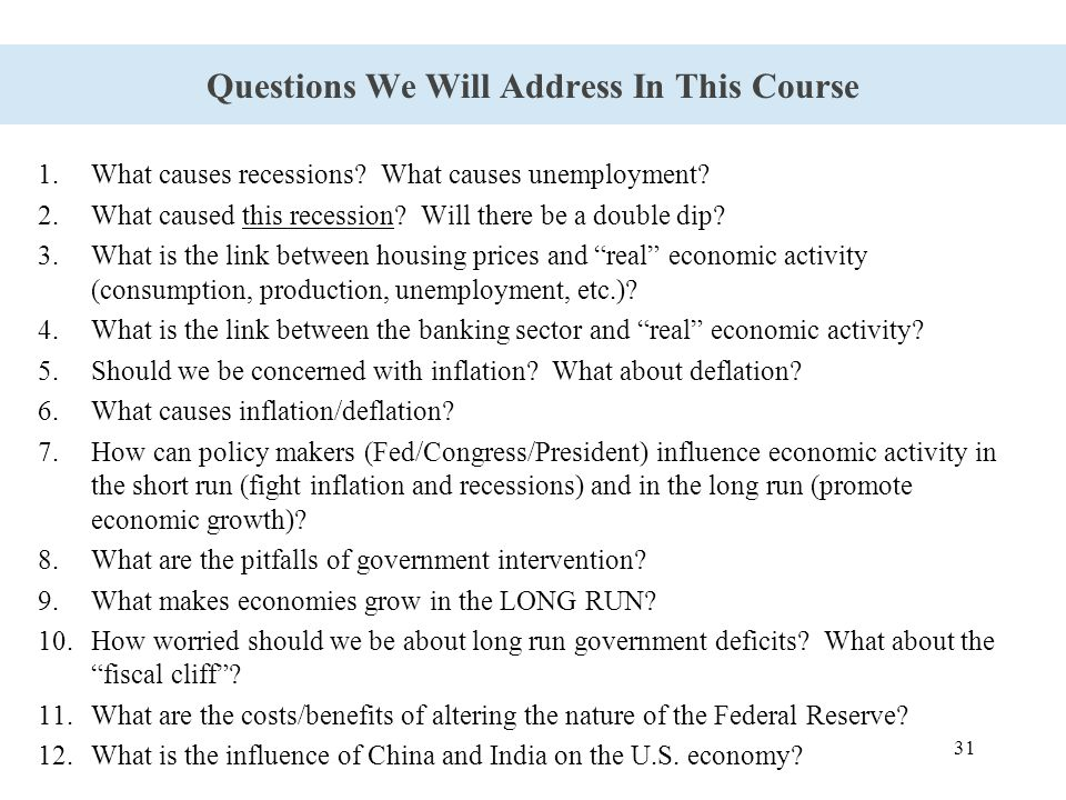 31 Questions We Will Address In This Course 1.What causes recessions? What causes unemployment? 2.What caused this recession? Will there be a double d