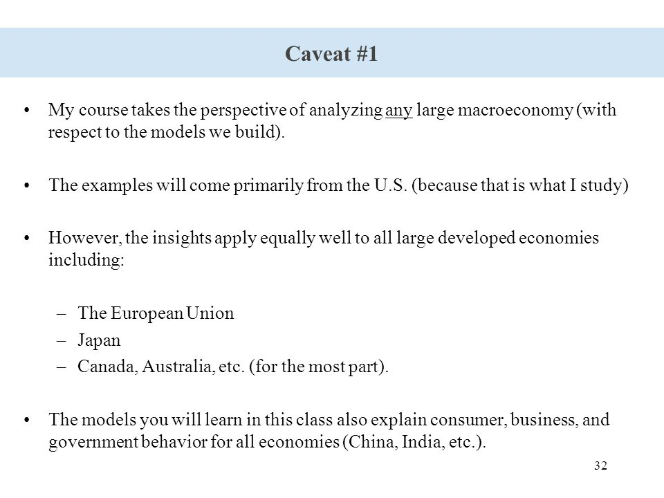 32 Caveat #1 My course takes the perspective of analyzing any large macroeconomy (with respect to the models we build).