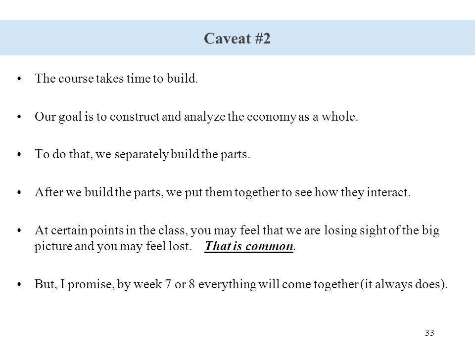 33 Caveat #2 The course takes time to build. Our goal is to construct and analyze the economy as a whole. To do that, we separately build the parts. A
